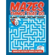 Mazes Things That Go - Planes, Trains, Cars and Trucks by Smarter Activity Books For Kids
