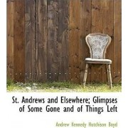 St. Andrews and Elsewhere; Glimpses of Some Gone and of Things Left by Andrew Kennedy Hutchinson Boyd