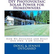 DIY Photovoltaic Solar Power for Homeowners by Doug R Ostgaard