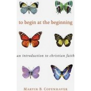 To Begin at the Beginning by Martin B. Copenhaver