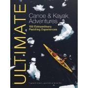 Ultimate Canoe and Kayak Adventures - 100 Extraordinary Paddling Experiences by Eugene Buchanan