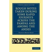 Rough Notes Taken During Some Rapid Journeys Across the Pampas and Among the Andes by Sir Francis Bond Head