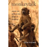 Julia Fischer Monkeytalk: Inside the Worlds and Minds of Primates