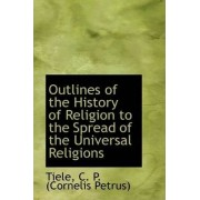 Outlines of the History of Religion to the Spread of the Universal Religions by Tiele C P (Cornelis Petrus)