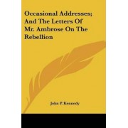 Occasional Addresses; And the Letters of Mr. Ambrose on the Rebellion by John Pendleton Kennedy