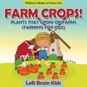 Farm Crops! Plants That Grow on Farms (Farming for Kids) - Children's Books on Farm Life by Left Brain Kids