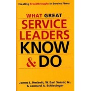 What Great Service Leaders Know and Do: Creating Breakthroughs in Service Firms by James L. Heskett