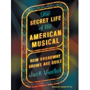 The Secret Life of the American Musical: How Classic Broadway Shows Are Built
