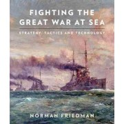 Fighting the Great War at Sea by Dr Norman Friedman