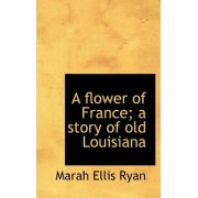 A Flower of France; A Story of Old Louisiana by Marah Ellis Ryan