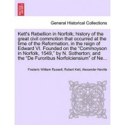 Kett's Rebellion in Norfolk; History of the Great Civil Commotion That Occurred at the Time of the Reformation, in the Reign of Edward VI. Founded on the Commoyson in Norfolk, 1549, by N. Sotherton; And the de Furoribus Norfolciensium of Ne... by Frederic