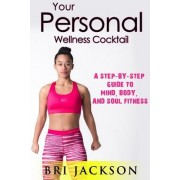 Your Personal Wellness Cocktail: A Step-By-Step Guide to Mind, Body, and Soul Fitness