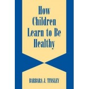 How Children Learn to be Healthy by Barbara J. Tinsley