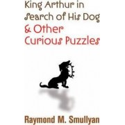 King Arthur in Search of His Dog and Other Curious Puzzles by Raymond M. Smullyan