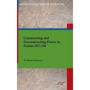 Constructing and Deconstructing Power in Psalms 107-150 by Jr W Dennis Tucker