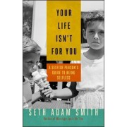 Your Life isn't for You: A Selfish Person's Guide to Being Selfless by Seth Adam Smith