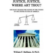 Justice, Justice, Where Art Thou? by Sr Ph D William F Ballhaus