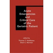Acute Emergencies and Critical Care of the Geriatric Patient by Thomas T. Yoshikawa