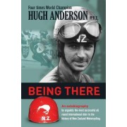 Being There: An Autobiography by Arguably the Most Successful All Round International Rider in the History of New Zealand Motorcycl