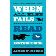 When All Else Fails...Read the Instructions by James W. Moore