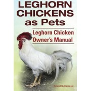 Leghorn Chickens. Leghorn Chickens as Pets. Leghorn Chicken Owner?s Manual. by Roland Ruthersdale