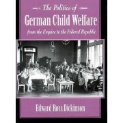 The Politics of German Child Welfare from the Empire to the Federal Republic by Edward Ross Dickinson