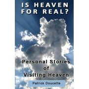 Is Heaven for Real? Personal Stories of Visiting Heaven by Patrick Doucette