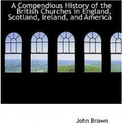 A Compendious History of the British Churches in England, Scotland, Ireland, and America by John Brown