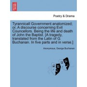 Tyrannicall Government Anatomized; Or, a Discourse Concerning Evil Councellors. Being the Life and Death of John the Baptist. [A Tragedy, Translated from the Latin of G. Buchanan. in Five Parts and in Verse.] by Anonymous