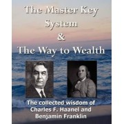 The Master Key System & The Way to Wealth - The Collected Wisdom of Charles F. Haanel and Benjamin Franklin by Charles F Haanel