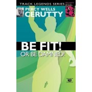 Be Fit or Be Damned! by Percy Wells Cerutty