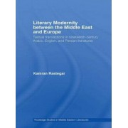 Literary Modernity Between the Middle East and Europe by Kamran Rastegar