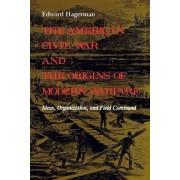 The American Civil War and the Origins of Modern Warfare by Edward Hagerman