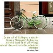 On the Trail of Washington; A Narrative History of Washington's Boyhood and Manhood, Based on His Ow by Hill Frederick Trevor