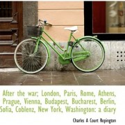 After the War; London, Paris, Rome, Athens, Prague, Vienna, Budapest, Bucharest, Berlin, Sofia, Cobl by Charles Repington