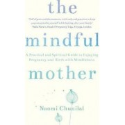 The Mindful Mother: A practical guide to enjoying pregnancy, birth and your baby's first year with mindfulness by Naomi Chunilal