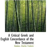 A Critical Greek and English Concordance of the New Testament by Hudson Charles Frederic