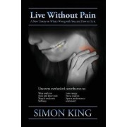 Live Without Pain: A New Theory on What's Wrong With You and How to Fix It. by Simon King