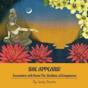 She Appears! Encounters with Kwan Yin, Goddess of Compassion by Sandy Boucher