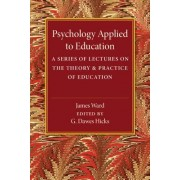 Psychology Applied to Education: A Series of Lectures on the Theory and Practice of Education