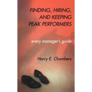 Finding, Hiring, and Keeping Peak Performers by Harry E. Chambers
