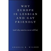 Why Europe Is Lesbian and Gay Friendly (and Why America Never Will Be) by Angelia R. Wilson