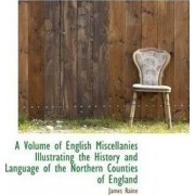 A Volume of English Miscellanies Illustrating the History and Language of the Northern Counties of E by James Raine
