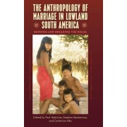 The Anthropology of Marriage in Lowland South America: Bending and Breaking the Rules