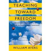 Teaching Toward Freedom by William Ayers