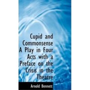 Cupid and Commonsense a Play in Four Acts with a Preface on the Crisis in the Theatre by Arnold Bennett