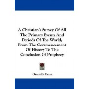 A Christian's Survey of All the Primary Events and Periods of the World; From the Commencement of History to the Conclusion of Prophecy by Granville Penn