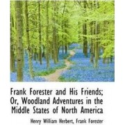 Frank Forester and His Friends; Or, Woodland Adventures in the Middle States of North America by Frank Forester Henry William Herbert