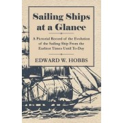 Sailing Ships at a Glance - A Pictorial Record of the Evolution of the Sailing Ship From the Earliest Times Until To-Day by Edward W. Hobbs