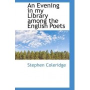 An Evening in My Library Among the English Poets by Stephen Coleridge